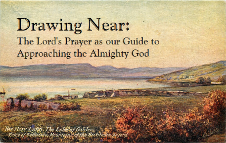 Drawing Near - The Lord's Prayer as our Guide to Approaching the Almight God